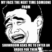 Laughing - My face the next time someone from  Showroom asks me to enter an order for them.