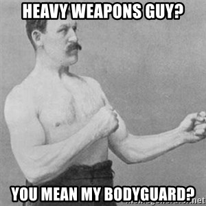 overly manly man - heavy weapons guy? You mean my bodyguard?
