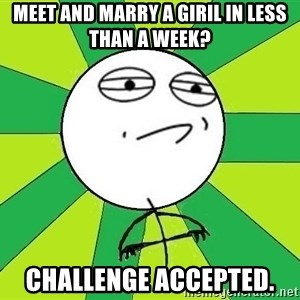 Challenge Accepted 2 - Meet and marry a giril in less than a week? Challenge accePted.