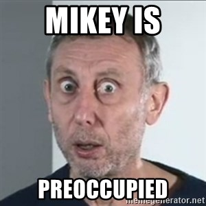 Michael Rosen stares into your soul - MikeY is Preoccupied