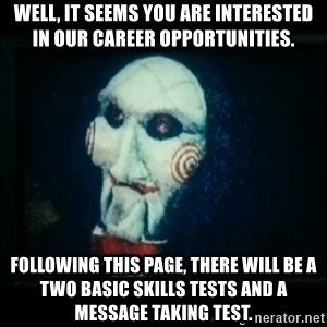SAW - I wanna play a game - Well, it seems you are interested in our career opportunities. Following this page, there will be a two basic skills tests and a message taking test.