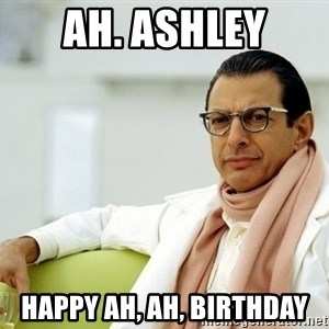 Jeff Goldblum - ah. ashley happy ah, ah, birthday