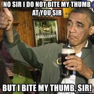 THUMBS UP OBAMA - No sir I do not bite my thumb at you sir BUT I BITE MY THUMB, SIR!