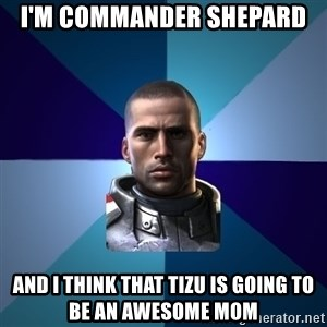 Blatant Commander Shepard - I'm commander shepard and i think that tizu is going to be an awesome mom