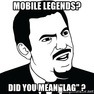 "Are you serious face  - Mobile Legends? Did you mean ""Lag"" ?"