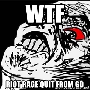 Omg Rage Face - WTF RIOT RAGE QUIT FROM GD
