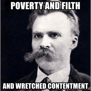 Nietzsche - poverty and filth and wretched contentment