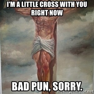 Muscles Jesus - i'm a little cross with you right now bad pun, sorry.