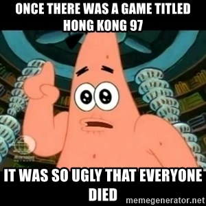 ugly barnacle patrick - Once there was a game titled Hong Kong 97 It was so ugly that everyone died