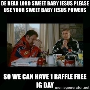 Dear lord baby jesus - De dear Lord Sweet baby Jesus please use your sweet baby Jesus powers  So we can have 1 raffle free ig day