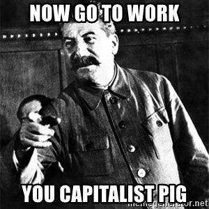 Joseph Stalin - NOW GO TO WORK YOU CAPITALIST PIG