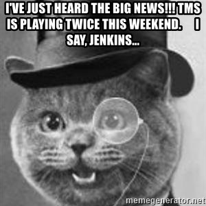 Monocle Cat - i've just heard the big news!!! tms is playing twice this weekend.      i say, jenkins...