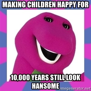 Barney the Dinosaur - making children happy for  10,000 years still look hansome