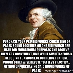 Joseph Ducreaux -  Purchase your printed works consisting of pages bound together on one side which are used for educational purposes and recieve them at a convenient time while simultaneously reducing te amount of currency that one would otherwise devote to a less practical method of purchasing said bound works of pages