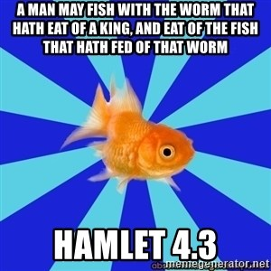 Absentminded Goldfish - A man may fish with the worm that hath eat of a king, and eat of the fish that hath fed of that worm hamlet 4.3