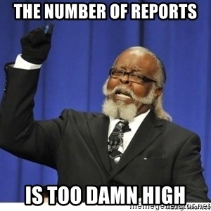 Too high - THE NUMBER OF REPORTS IS TOO DAMN HIGH