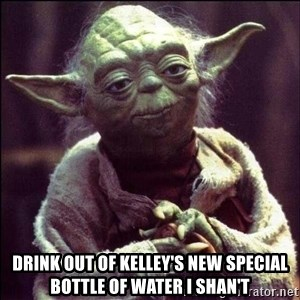 Advice Yoda -  DRINK OUT OF KELLEY'S NEW SPECIAL BOTTLE OF WATER I SHAN'T