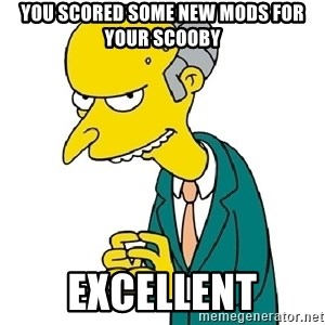 Mr Burns meme - You scored some new mods fOr Your scooby Excellent
