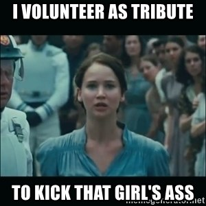 I volunteer as tribute Katniss - I volunteer as tribute To kick that girl's ass