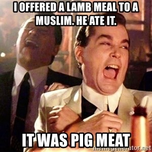 nurse bday - i offered a lamb meal to a muslim. he ate it. it was pig meat