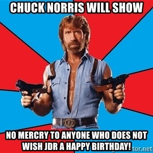 Chuck Norris  - Chuck Norris will show No mercry to anyone who does not wish JDR a Happy Birthday!