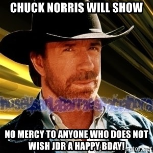 Chuck Norris  - chuck norris will show no mercy to anyone who does not wish JDR a Happy bDAY!