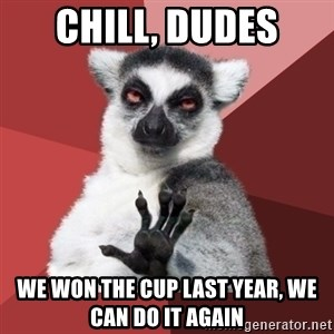 Chill Out Lemur - Chill, Dudes We won the Cup last year, we can do it again