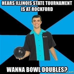 Annoying Bowler Guy  - Hears Illinois state tournament is at rockford wanna bowl doubles?