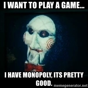 SAW - I wanna play a game - I Want to play a game... I have monopoly, its pretty good.