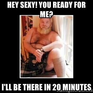 Sexy Scotsman - Hey sexy! You ready for me? I'll be there in 20 minutes