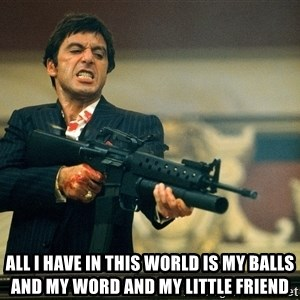 Pacino Scarface -  All I have in this world is my balls and my word and my little friend