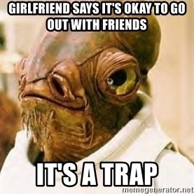Admiral Ackbar - Girlfriend says it's okay to go out with friends   It's a trap