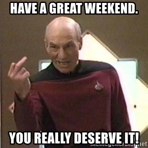 Picard Finger - Have a great weekend. You really deserve it!
