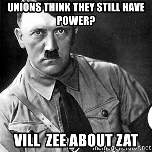 Hitler Advice - Unions think they still have power? Vill  zee about zat