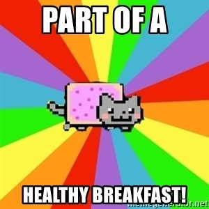 nyan nyan nyan cat - Part of a  Healthy breakfast!