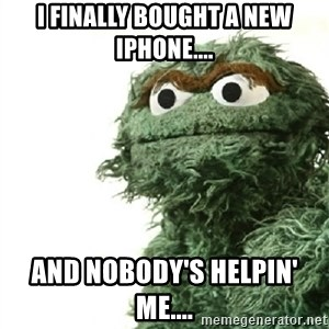 Sad Oscar - I finally boUght a new iphone.... And nobody's helpin' me....