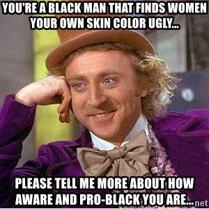 Willy Wonka - You're a black man that Finds women your own skin color ugly... Please tell me more about how aware and pro-black you are...