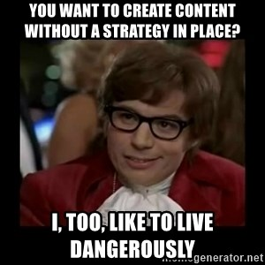 Dangerously Austin Powers - you want to create content without a strategy in place? I, too, like to live dangerously