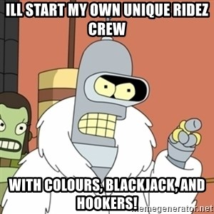 bender blackjack and hookers - Ill Start my own unique ridez crew With colours, blackjack, and hookers!