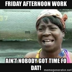 Sweet brown - Friday Afternoon work Ain't nobody got time fo dat!