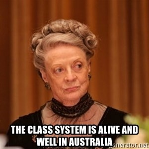 Dowager Countess of Grantham -  THe class system is alIvE and well in aUstralia