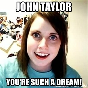 Overly Attached Girlfriend - John taylor You're such a dream!
