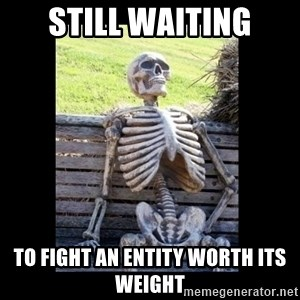Still Waiting - still waiting to fight an entity worth its weight