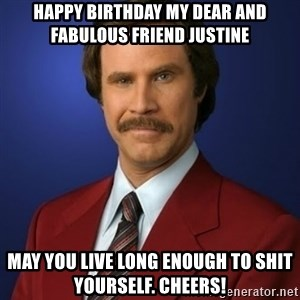 Anchorman Birthday - Happy birthday my dear and Fabulous friend justine  May you live long enough to shit youRself. Cheers!