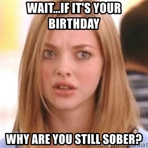 OMG KAREN - Wait...if it's your birthday Why are you still sober?