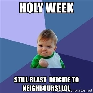 Success Kid - holy week still blast  deicide to neighbours! lol