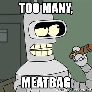 Typical Bender - too many, meatbag