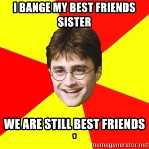 cheeky harry potter - I bange my best friends sister we are sTill bEsT friends '