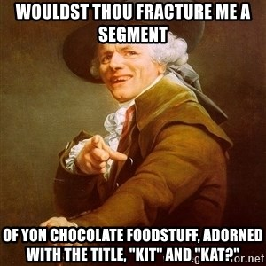 "Joseph Ducreux - wouldst thou fracture me a segment of yon chocolate foodstuff, adorned with the title, ""kit"" and ""kat?"""