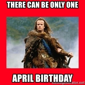 Highlander - There can be only one APRIL birthday